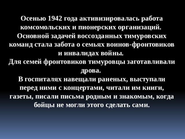 Осенью 1942 года активизировалась работа комсомольских и пионерских организаций. Основной задачей воссозданных тимуровских команд стала забота о семьях воинов-фронтовиков и инвалидах войны. Для семей фронтовиков тимуровцы заготавливали дрова. В госпиталях навещали раненых, выступали перед ними с концертами, читали им книги, газеты, писали письма родным и знакомым, когда бойцы не могли этого сделать сами.