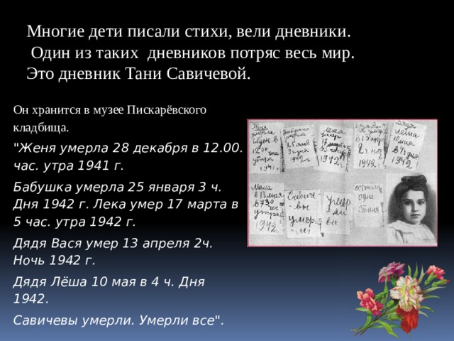 Многие дети писали стихи, вели дневники.  Один из таких дневников потряс весь мир. Это дневник Тани Савичевой. Он хранится в музее Пискарёвского кладбища.