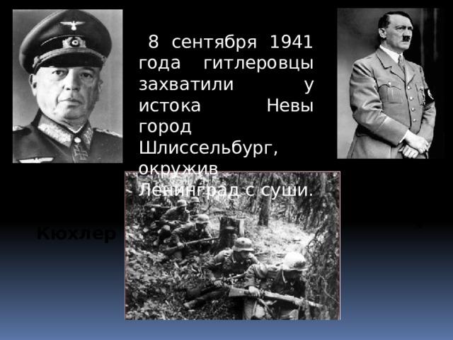 8 сентября 1941 года гитлеровцы захватили у истока Невы город Шлиссельбург, окружив Ленинград с суши. Генерал-полковник Адольф Гитлер Кюхлер