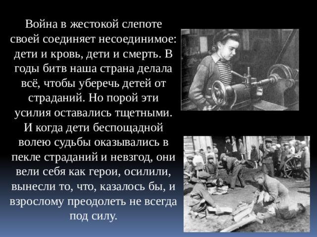 Война в жестокой слепоте своей соединяет несоединимое: дети и кровь, дети и смерть. В годы битв наша страна делала всё, чтобы уберечь детей от страданий. Но порой эти усилия оставались тщетными. И когда дети беспощадной волею судьбы оказывались в пекле страданий и невзгод, они вели себя как герои, осилили, вынесли то, что, казалось бы, и взрослому преодолеть не всегда под силу.