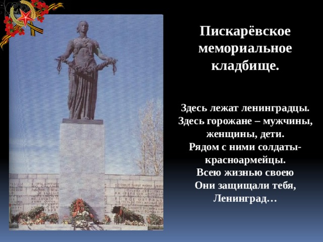 Пискарёвское мемориальное кладбище.    Здесь лежат ленинградцы.  Здесь горожане – мужчины, женщины, дети.  Рядом с ними солдаты-красноармейцы.  Всею жизнью своею  Они защищали тебя, Ленинград…