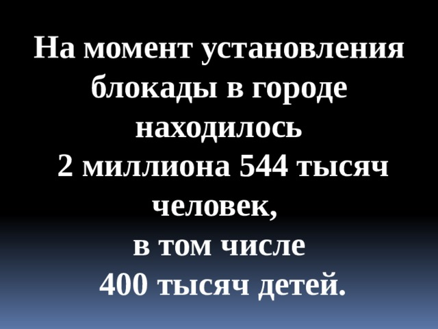 На момент установления блокады в городе находилось  2 миллиона 544 тысяч человек, в том числе  400 тысяч детей.