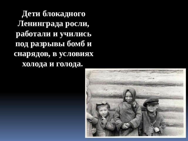 Дети блокадного Ленинграда росли, работали и учились под разрывы бомб и снарядов, в условиях холода и голода.