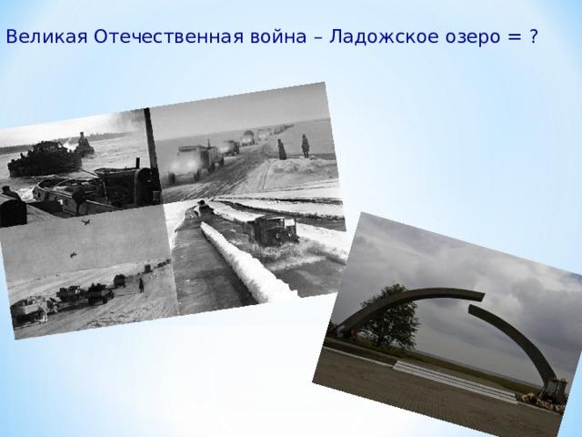 Великая Отечественная война – Ладожское озеро = ?