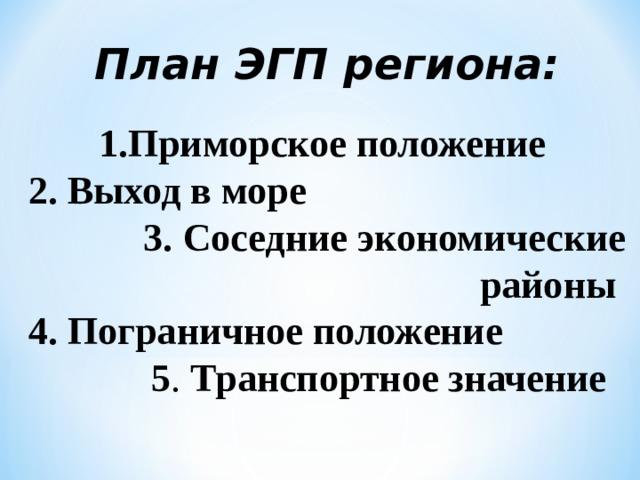 План ЭГП региона: 1.Приморское положение  2. Выход в море 3.  Соседние экономические районы  4.  Пограничное положение  5 . Транспортное значение