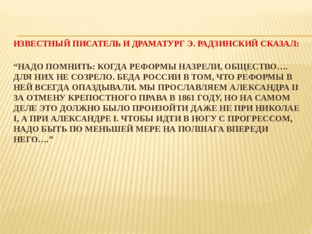 """Известный писатель и драматург Э. Радзинский сказал:   """"Надо помнить: когда реформы назрели, общество…. для них не созрело. Беда России в том, что реформы в ней всегда опаздывали. Мы прославляем Александра II за отмену крепостного права в 1861 году, но на самом деле это должно было произойти даже не при Николае I, а при Александре I. Чтобы идти в ногу с прогрессом, надо быть по меньшей мере на полшага впереди него…."""""""