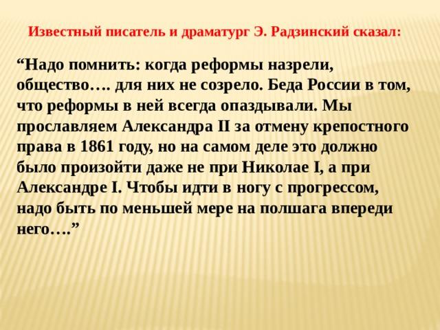 """Известный писатель и драматург Э. Радзинский сказал: """" Надо помнить: когда реформы назрели, общество…. для них не созрело. Беда России в том, что реформы в ней всегда опаздывали. Мы прославляем Александра II за отмену крепостного права в 1861 году, но на самом деле это должно было произойти даже не при Николае I, а при Александре I. Чтобы идти в ногу с прогрессом, надо быть по меньшей мере на полшага впереди него…."""""""