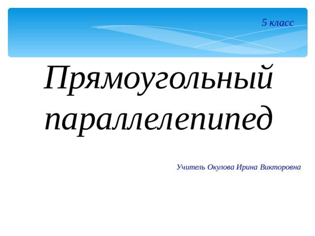 5 класс Прямоугольный параллелепипед Учитель Окулова Ирина Викторовна