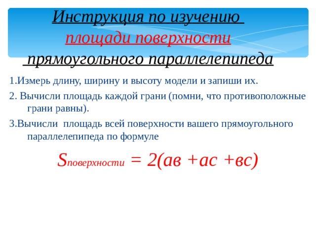 Инструкция по изучению  площади поверхности  прямоугольного параллелепипеда 1.Измерь длину, ширину и высоту модели и запиши их. 2. Вычисли площадь каждой грани (помни, что противоположные грани равны). 3.Вычисли площадь всей поверхности вашего прямоугольного параллелепипеда по формуле S поверхности = 2(ав +ас +вс)