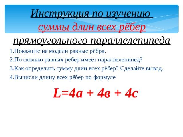Инструкция по изучению  суммы длин всех рёбер прямоугольного параллелепипеда 1.Покажите на модели равные рёбра. 2.По сколько равных рёбер имеет параллелепипед? 3.Как определить сумму длин всех рёбер? Сделайте вывод. 4.Вычисли длину всех рёбер по формуле L=4 а + 4в + 4с