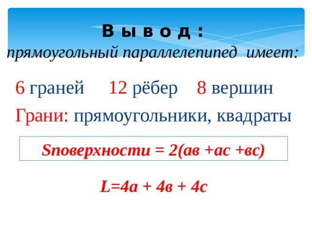 В ы в о д :  прямоугольный параллелепипед имеет:   6 граней 12 рёбер 8 вершин Грани: прямоугольники, квадраты S поверхности = 2(ав +ас +вс) L=4 а + 4в + 4с