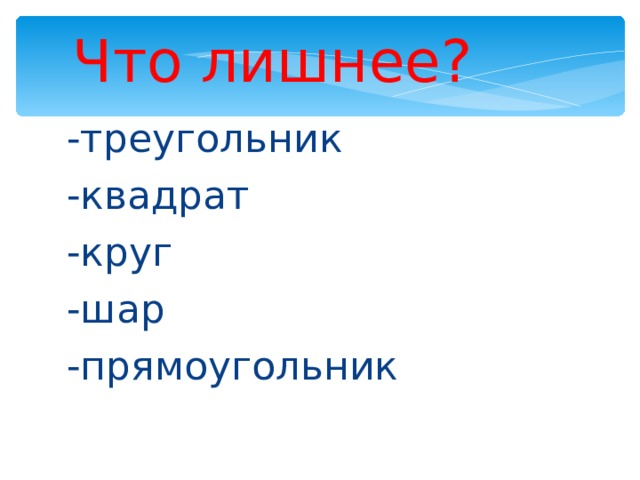 Что лишнее? -треугольник -квадрат -круг -шар -прямоугольник