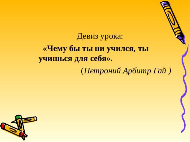 Девиз урока:  «Чему бы ты ни учился, ты учишься для себя».  ( Петроний Арбитр Гай )