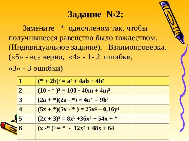 Задание №2:  Замените * одночленом так, чтобы получившееся равенство было тождеством. (Индивидуальное задание). Взаимопроверка. («5» - все верно, «4» - 1- 2 ошибки, «3» - 3 ошибки) 1 2 (* +  2 b)² = a ² + 4ab + 4b² (10 - * )² = 100 - 40m + 4m² 3 4 (2a + * )(2a - * ) = 4a² – 9b² 5 (5x + * )(5x - * ) = 25x² – 0 , 16y² 6 (2 x + 3) ³ = 8х ³ +36х ² + 54х + * (x -*  )³ = * - 12х ² + 48х + 64