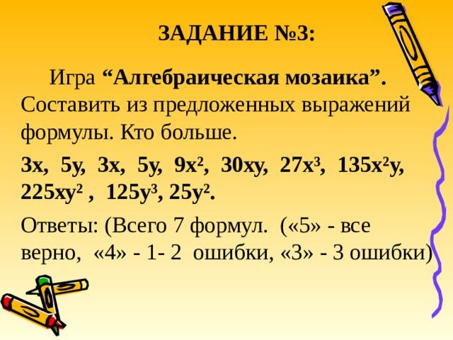 """ЗАДАНИЕ №3:  Игра """"Алгебраическая мозаика"""". Составить из предложенных выражений формулы. Кто больше. 3х, 5у, 3х, 5у, 9х², 30ху, 27х³, 135х²у, 225ху² , 125у³, 25у². Ответы: (Всего 7 формул. («5» - все верно, «4» - 1- 2 ошибки, «3» - 3 ошибки)"""