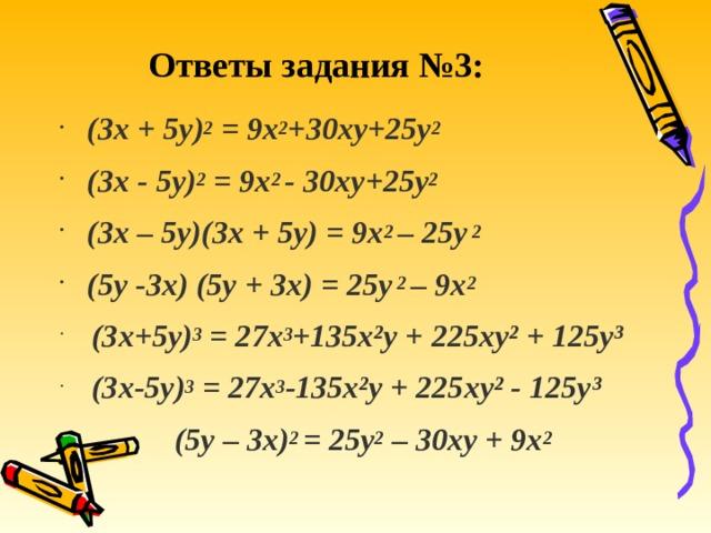 Ответы задания №3: (3х +5у) 2 = 9х 2 +30ху+25у 2 (3х -5у) 2 = 9х 2 - 30ху+25у 2 (3х – 5у)(3х + 5у) = 9х 2 – 25у 2 (5у -3х) (5у + 3х) = 25у 2 – 9х 2  (3х+5у) 3 = 27х 3 +135х²у + 225ху² + 125у³  (3х-5у) 3 = 27х 3 -135х²у + 225ху² - 125у³  (5у – 3х) 2 = 25у 2 – 30ху + 9х 2