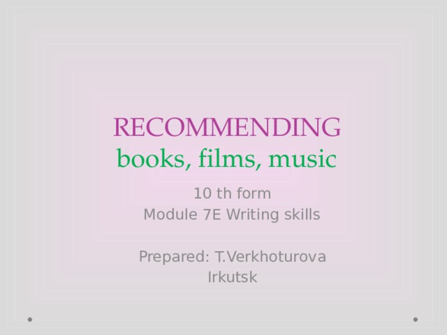 RECOMMENDING  books, films, music 10 th form Module 7E Writing skills Prepared: T.Verkhoturova Irkutsk