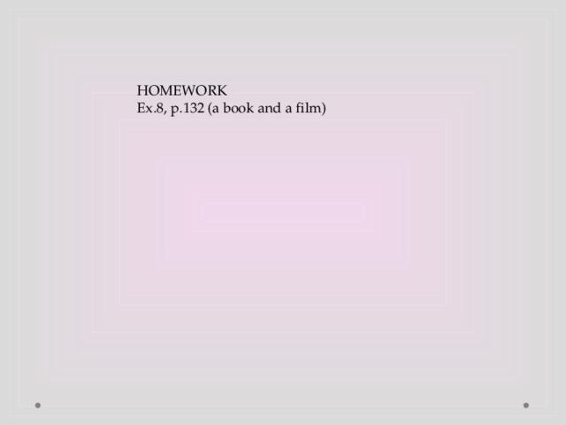 HOMEWORK Ex.8, p.132 (a book and a film)