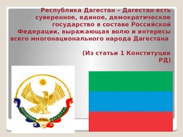 Республика Дагестан – Дагестан есть суверенное, единое, демократическое государство в составе Российской Федерации, выражающая волю и интересы всего многонационального народа Дагестана  (Из статьи 1 Конституции РД)