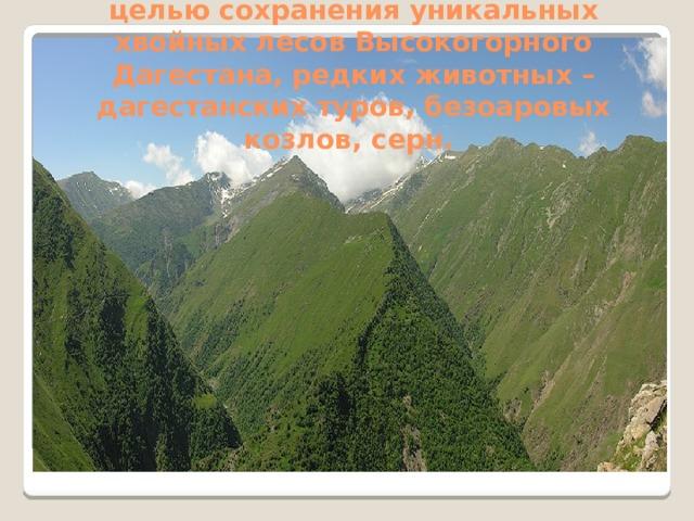Тляратинский заказник  Высокогорный заказник. Создан с целью сохранения уникальных хвойных лесов Высокогорного Дагестана, редких животных – дагестанских туров, безоаровых козлов, серн.