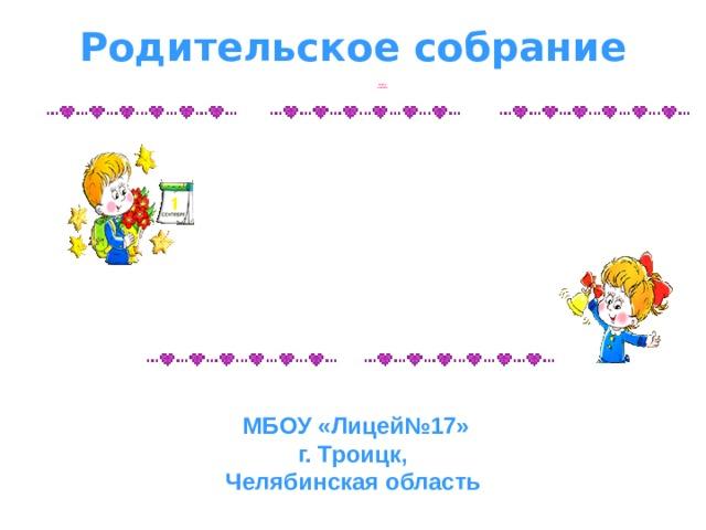 Родительское собрание  СКОРО В ШКОЛУ МБОУ «Лицей№17» г. Троицк, Челябинская область