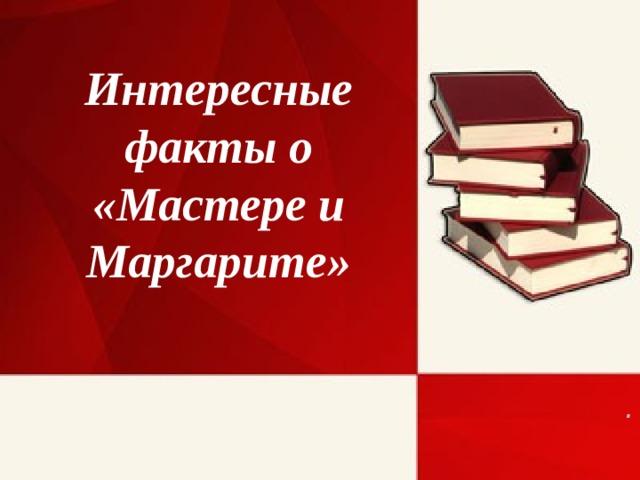 Интересные факты о «Мастере и Маргарите» .
