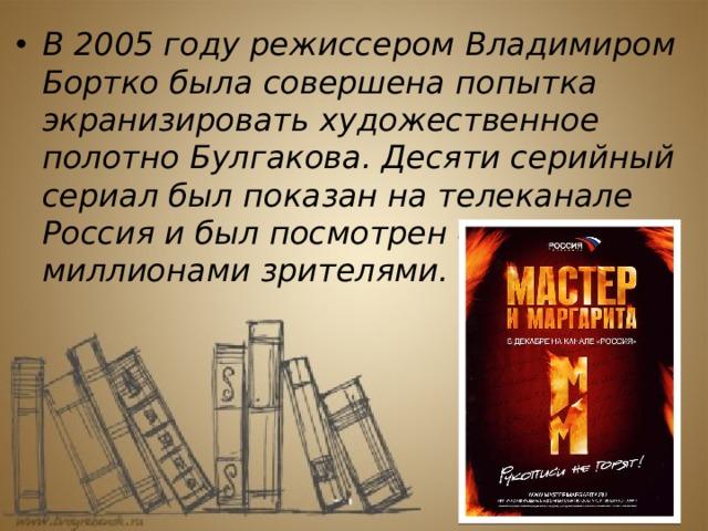 В 2005 году режиссером Владимиром Бортко была совершена попытка экранизировать художественное полотно Булгакова. Десяти серийный сериал был показан на телеканале Россия и был посмотрен 40 миллионами зрителями.