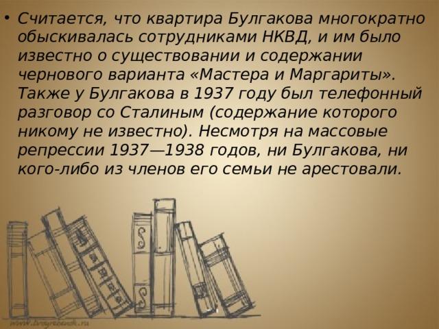 Считается, что квартира Булгакова многократно обыскивалась сотрудниками НКВД, и им было известно о существовании и содержании чернового варианта «Мастера и Маргариты». Также у Булгакова в 1937 году был телефонный разговор со Сталиным (содержание которого никому не известно). Несмотря на массовые репрессии 1937—1938 годов, ни Булгакова, ни кого-либо из членов его семьи не арестовали.