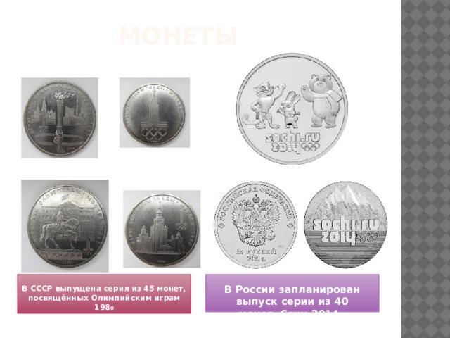 монеты   В СССР выпущена серия из 45 монет, посвящённых Олимпийским играм 198 0 В России запланирован выпуск серии из 40 монет«Сочи 2014»