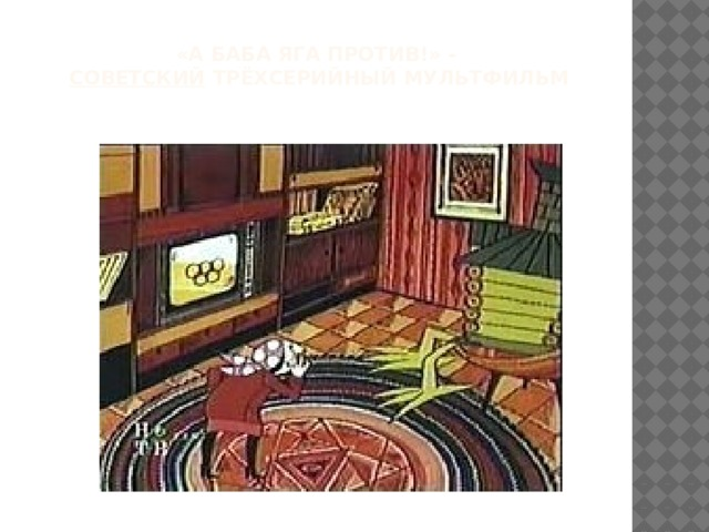 «А Баба Яга против!» -   советский трёхсерийный мультфильм