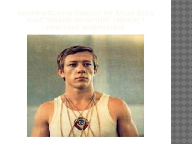 олимпийскую клятву от лица всех участников произнёс гимнаст Николай Андрианов