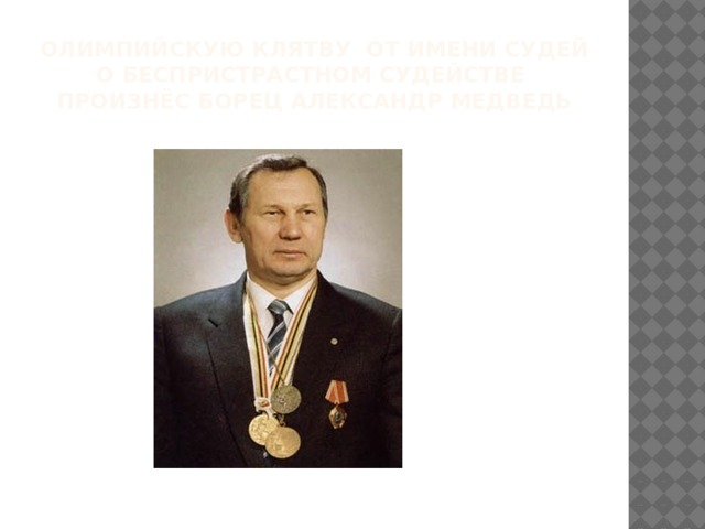 олимпийскую клятву от имени судей о беспристрастном судействе произнёс борец Александр Медведь