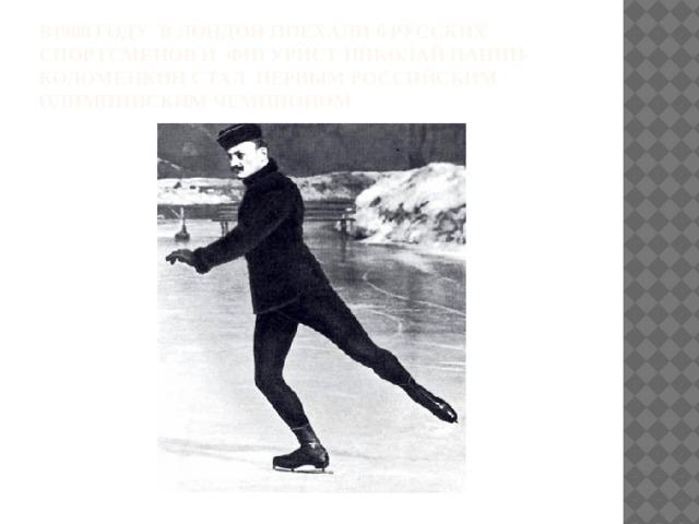 В1908 году в Лондон поехали 6 русских спортсменов и фигурист Николай Панин-Коломенкин стал первым российским олимпииским чемпионом