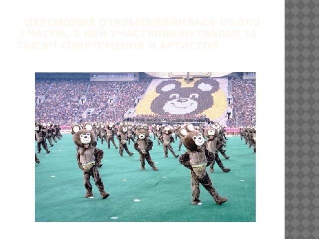 Церемония открытия длилась около 3 часов, в ней участвовало свыше 16 тысяч спортсменов и артистов