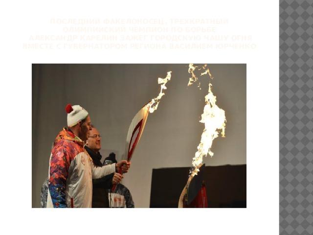 последний факелоносец, трехкратный олимпийский чемпион по борьбе  Александр Карелин зажег городскую чашу огня вместе с губернатором региона Василием Юрченко