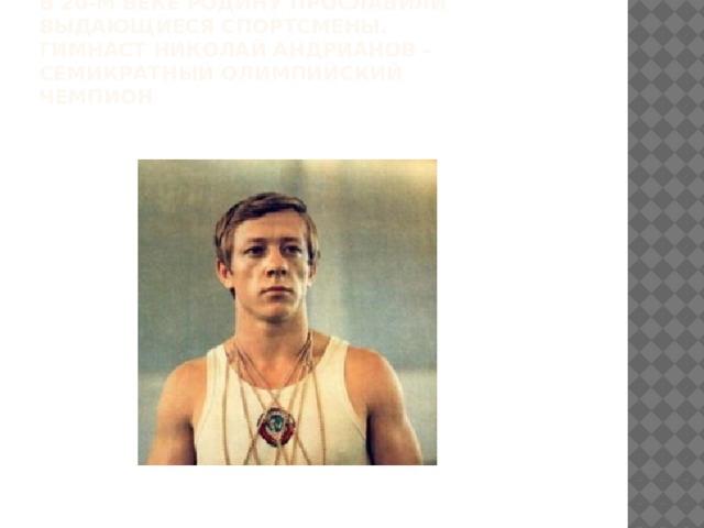 В 20-м веке Родину прославили выдающиеся спортсмены.  Гимнаст николай андрианов – семикратный олимпийский чемпион
