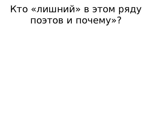 Кто «лишний» в этом ряду поэтов и почему»?