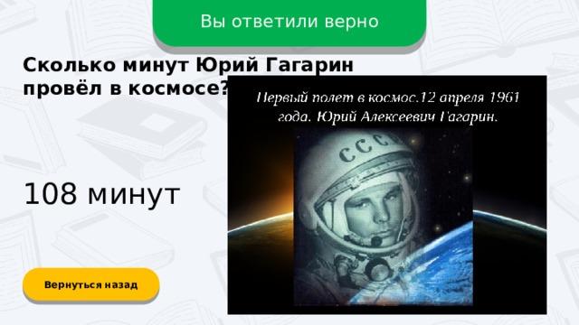 Вы ответили верно Сколько минут Юрий Гагарин провёл в космосе? 108 минут Вернуться назад