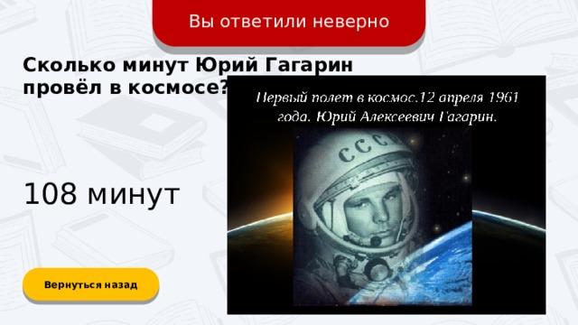 Вы ответили неверно Сколько минут Юрий Гагарин провёл в космосе? 108 минут Вернуться назад