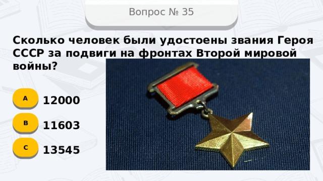 Вопрос № 35 Сколько человек были удостоены звания Героя СССР за подвиги на фронтах Второй мировой войны? А 12000 B 11603 C 13545