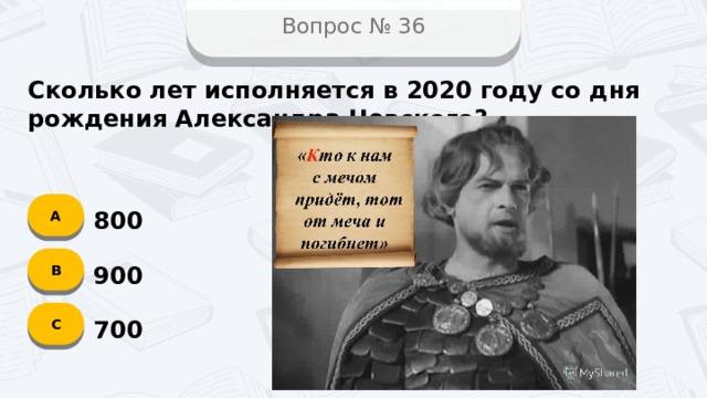 Вопрос № 36 Сколько лет исполняется в 2020 году со дня рождения Александра Невского? А 800 B 900 C 700