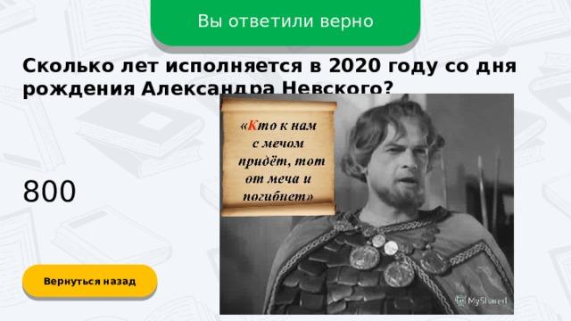 Вы ответили верно Сколько лет исполняется в 2020 году со дня рождения Александра Невского? 800 Вернуться назад