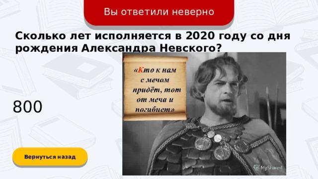 Вы ответили неверно Сколько лет исполняется в 2020 году со дня рождения Александра Невского? 800 Вернуться назад