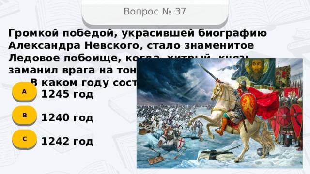 Вопрос № 37 Громкой победой, украсившей биографию Александра Невского, стало знаменитое Ледовое побоище, когда хитрый князь заманил врага на тонкий лёд на озере.  В каком году состоялось сражение? А 1245 год B 1240 год C 1242 год