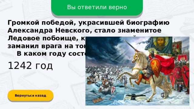 Вы ответили верно Громкой победой, украсившей биографию Александра Невского, стало знаменитое Ледовое побоище, когда хитрый князь заманил врага на тонкий лёд на озере.  В каком году состоялось сражение? 1242 год Вернуться назад