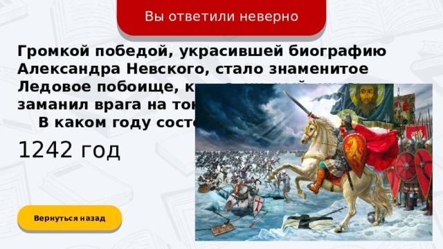 Вы ответили неверно Громкой победой, украсившей биографию Александра Невского, стало знаменитое Ледовое побоище, когда хитрый князь заманил врага на тонкий лёд на озере.  В каком году состоялось сражение? 1242 год Вернуться назад