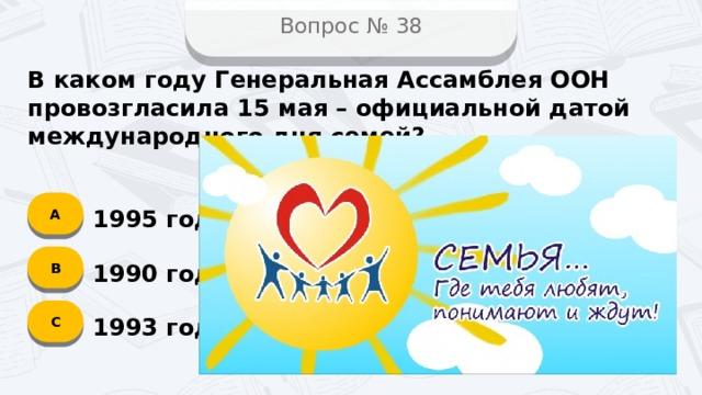 Вопрос № 38 В каком году Генеральная Ассамблея ООН провозгласила 15 мая – официальной датой международного дня семей? А 1995 год B 1990 год C 1993 год
