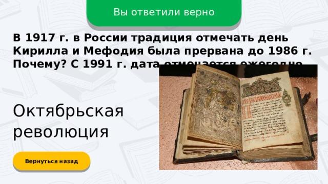 Вы ответили верно В 1917 г. в России традиция отмечать день Кирилла и Мефодия была прервана до 1986 г. Почему? С 1991 г. дата отмечается ежегодно. Октябрьская революция Вернуться назад