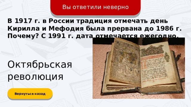 Вы ответили неверно В 1917 г. в России традиция отмечать день Кирилла и Мефодия была прервана до 1986 г. Почему? С 1991 г. дата отмечается ежегодно. Октябрьская революция Вернуться назад