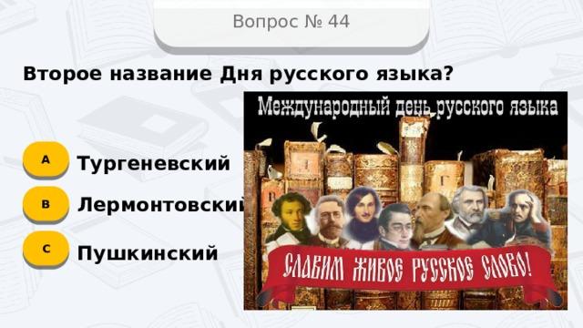 Вопрос № 44 Второе название Дня русского языка? А Тургеневский B Лермонтовский C Пушкинский